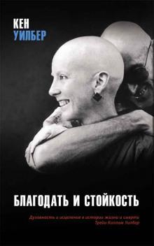 «Благодать и стойкость. Духовность и исцеление в истории жизни и смерти Трейи Киллам Уилбер